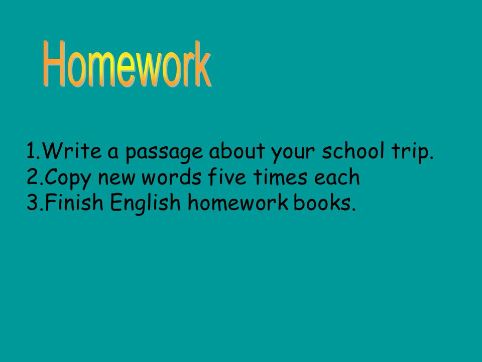 1.Write a passage about your school trip. 2.Copy new words five times each 3.Finish English homework books.