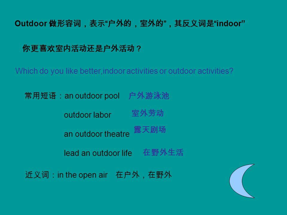"Outdoor 做形容词,表示 "" 户外的,室外的 "" ,其反义词是 ""indoor"" Which do you like better,indoor activities or outdoor activities? 常用短语: an outdoor pool outdoor labor an o"
