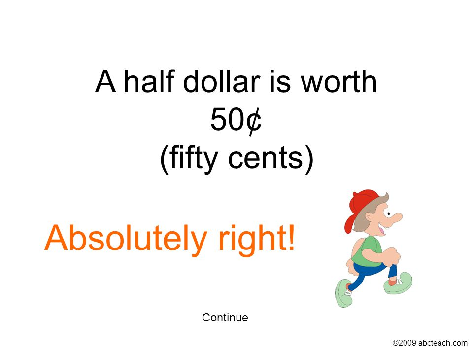 Continue A half dollar is worth 50¢ (fifty cents) ©2009 abcteach.com Absolutely right!