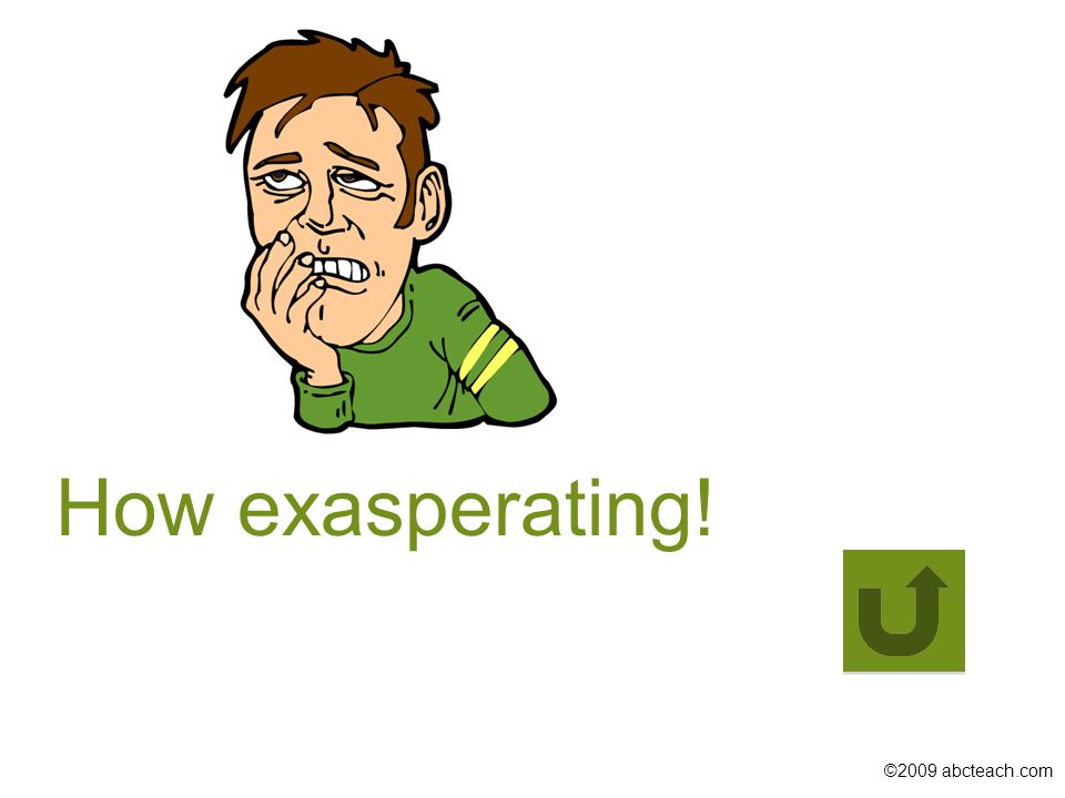©2009 abcteach.com How exasperating!