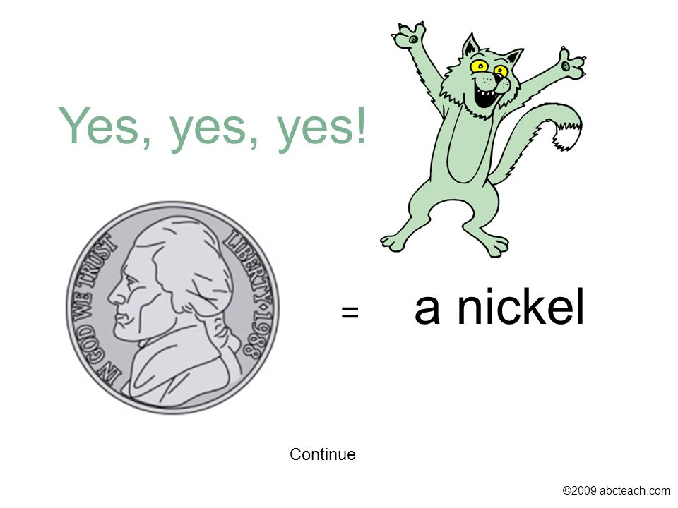 Continue ©2009 abcteach.com = a nickel Yes, yes, yes!