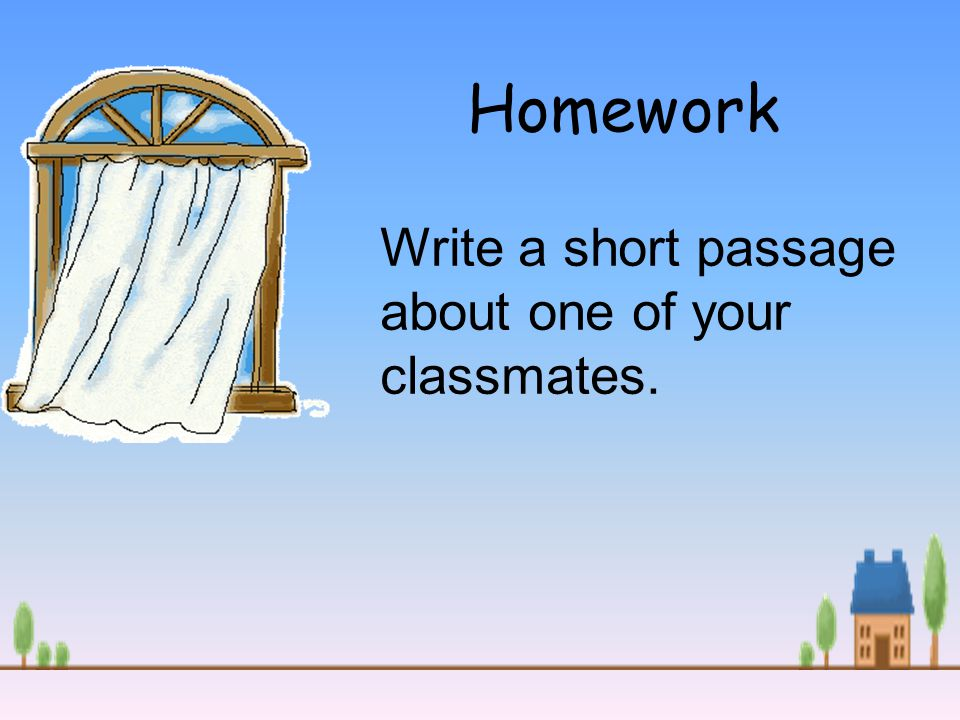 Homework Write a short passage about one of your classmates.