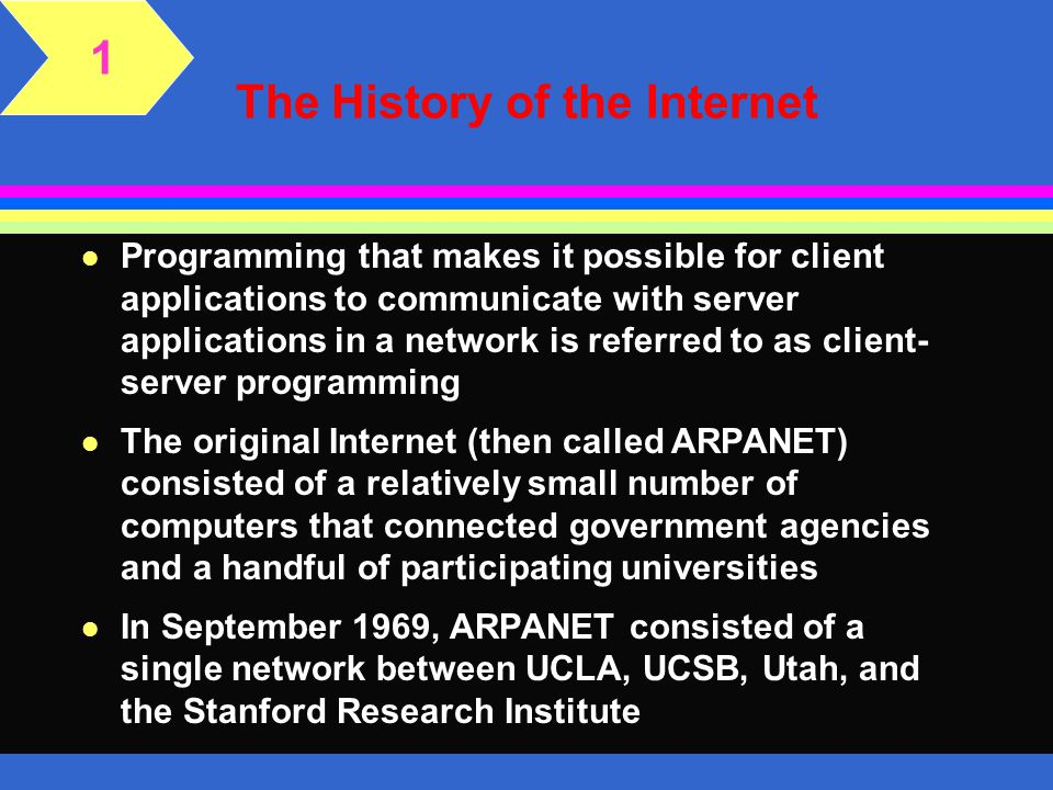The History of the Internet l Programming that makes it possible for client applications to communicate with server applications in a network is referred to as client- server programming l The original Internet (then called ARPANET) consisted of a relatively small number of computers that connected government agencies and a handful of participating universities l In September 1969, ARPANET consisted of a single network between UCLA, UCSB, Utah, and the Stanford Research Institute 1