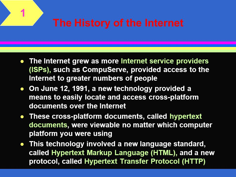 The History of the Internet l The Internet grew as more Internet service providers (ISPs), such as CompuServe, provided access to the Internet to greater numbers of people l On June 12, 1991, a new technology provided a means to easily locate and access cross-platform documents over the Internet l These cross-platform documents, called hypertext documents, were viewable no matter which computer platform you were using l This technology involved a new language standard, called Hypertext Markup Language (HTML), and a new protocol, called Hypertext Transfer Protocol (HTTP) 1