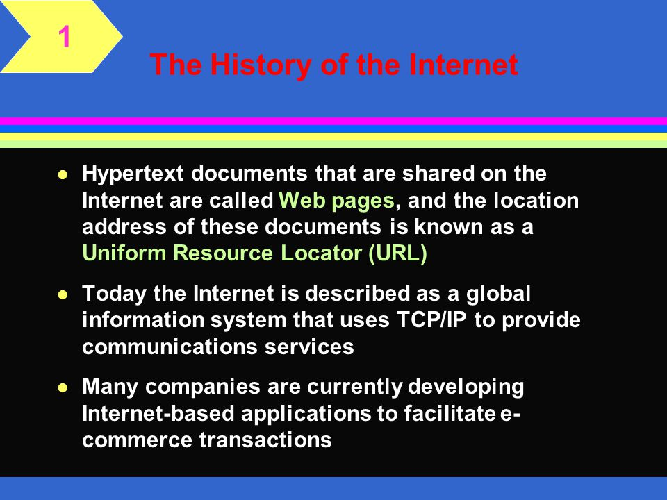 The History of the Internet l Hypertext documents that are shared on the Internet are called Web pages, and the location address of these documents is known as a Uniform Resource Locator (URL) l Today the Internet is described as a global information system that uses TCP/IP to provide communications services l Many companies are currently developing Internet-based applications to facilitate e- commerce transactions 1