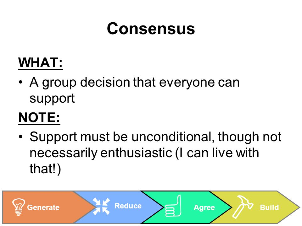 BuildGenerate Reduce Agree Consensus WHAT: A group decision that everyone can support NOTE: Support must be unconditional, though not necessarily enthusiastic (I can live with that!)