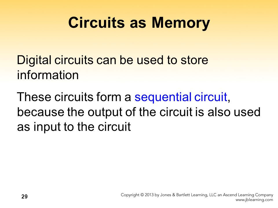 30 Circuits as Memory An S-R latch stores a single binary digit (1 or 0) There are several ways an S-R latch circuit can be designed using various kinds of gates Figure 4.12 An S-R latch