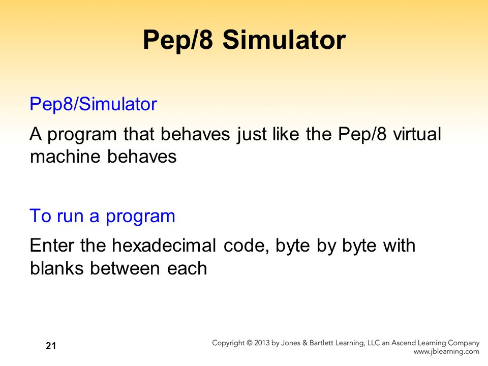 21 Pep/8 Simulator Pep8/Simulator A program that behaves just like the Pep/8 virtual machine behaves To run a program Enter the hexadecimal code, byte