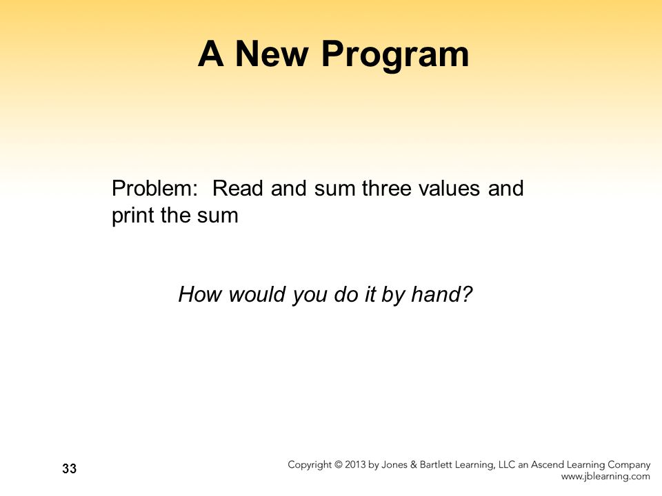33 A New Program Problem: Read and sum three values and print the sum How would you do it by hand?