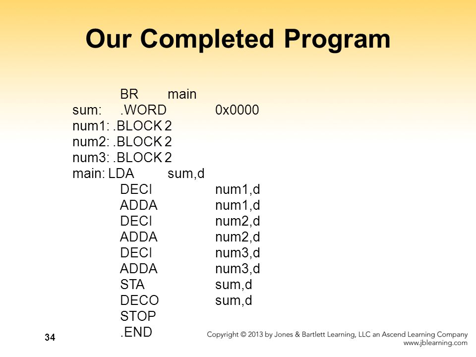 34 Our Completed Program BR main sum:.WORD 0x0000 num1:.BLOCK 2 num2:.BLOCK 2 num3:.BLOCK 2 main: LDA sum,d DECI num1,d ADDA num1,d DECI num2,d ADDA n