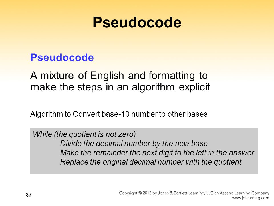 37 Pseudocode A mixture of English and formatting to make the steps in an algorithm explicit Algorithm to Convert base-10 number to other bases While