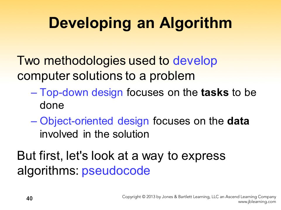 40 Developing an Algorithm Two methodologies used to develop computer solutions to a problem –Top-down design focuses on the tasks to be done –Object-