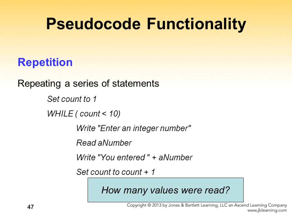 47 Pseudocode Functionality Repetition Repeating a series of statements Set count to 1 WHILE ( count < 10) Write