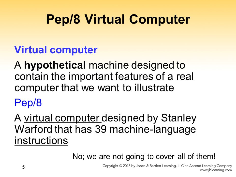 5 Pep/8 Virtual Computer Virtual computer A hypothetical machine designed to contain the important features of a real computer that we want to illustr
