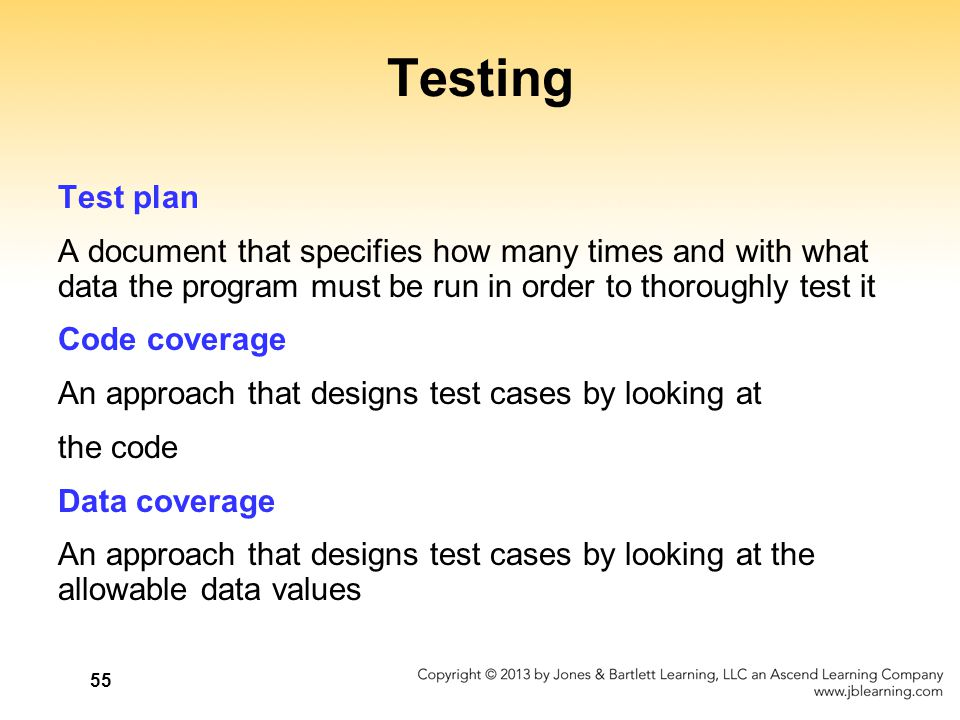 55 Testing Test plan A document that specifies how many times and with what data the program must be run in order to thoroughly test it Code coverage