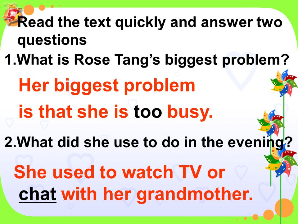 Read the text quickly and answer two questions 1.What is Rose Tang's biggest problem ? 2.What did she use to do in the evening ?