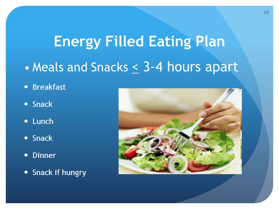 Energy Filled Eating Plan Meals and Snacks < 3-4 hours apart Breakfast Snack Lunch Snack Dinner Snack if hungry 10