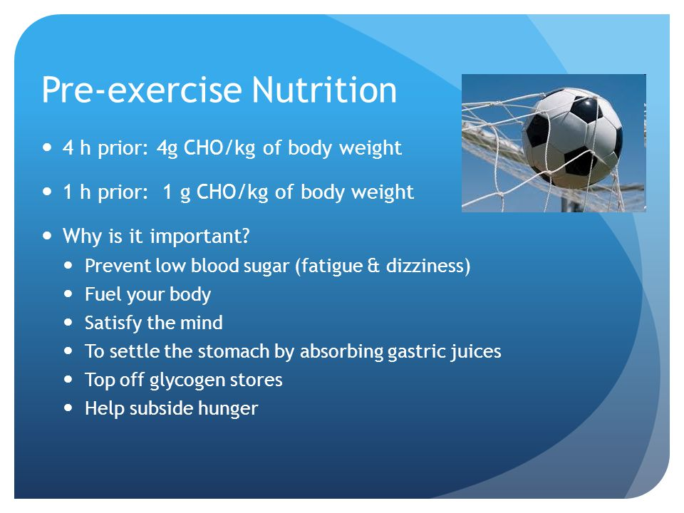 Pre-exercise Nutrition 4 h prior: 4g CHO/kg of body weight 1 h prior: 1 g CHO/kg of body weight Why is it important.