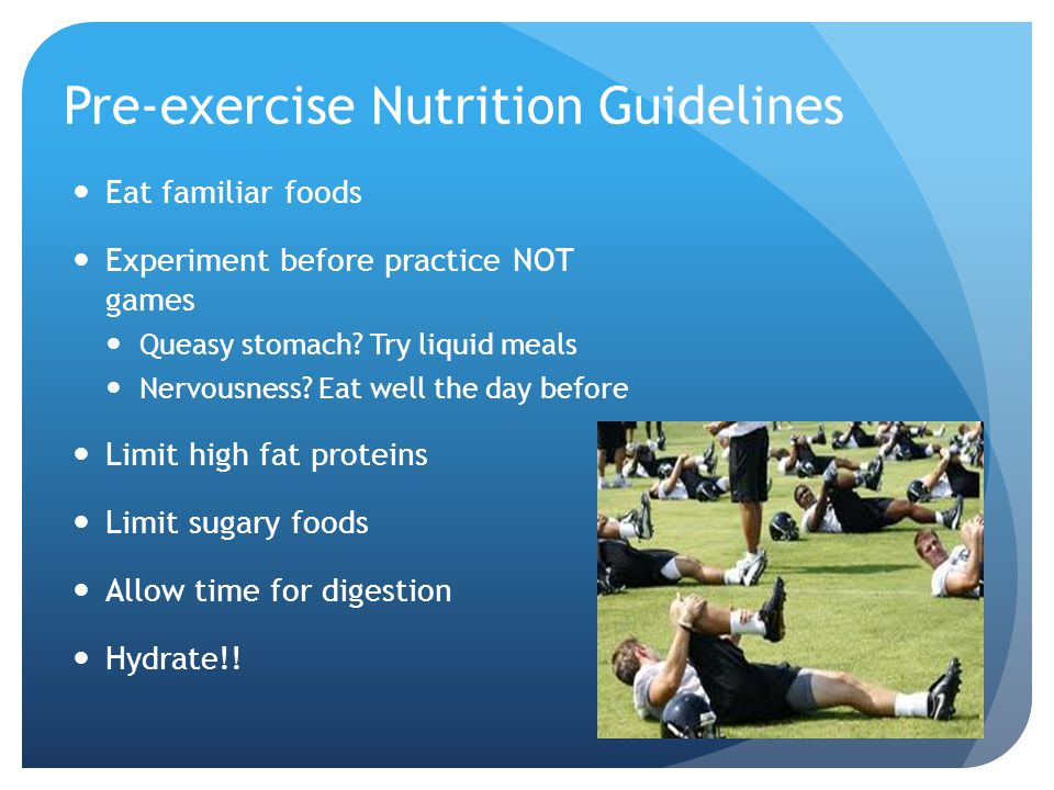 Pre-exercise Nutrition Guidelines Eat familiar foods Experiment before practice NOT games Queasy stomach.