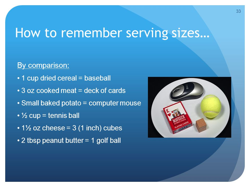 How to remember serving sizes… 33 By comparison: 1 cup dried cereal = baseball 3 oz cooked meat = deck of cards Small baked potato = computer mouse ½ cup = tennis ball 1½ oz cheese = 3 (1 inch) cubes 2 tbsp peanut butter = 1 golf ball