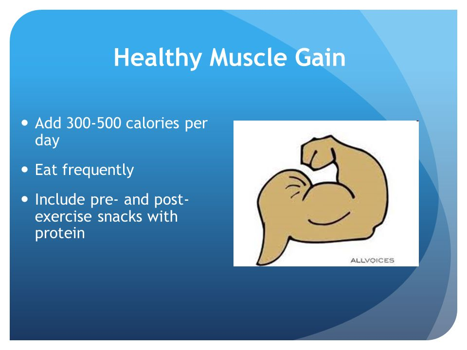 Healthy Muscle Gain Add 300-500 calories per day Eat frequently Include pre- and post- exercise snacks with protein