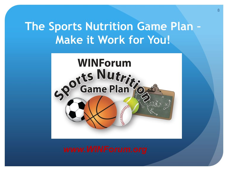 8 The Sports Nutrition Game Plan – Make it Work for You! www.WINForum.org