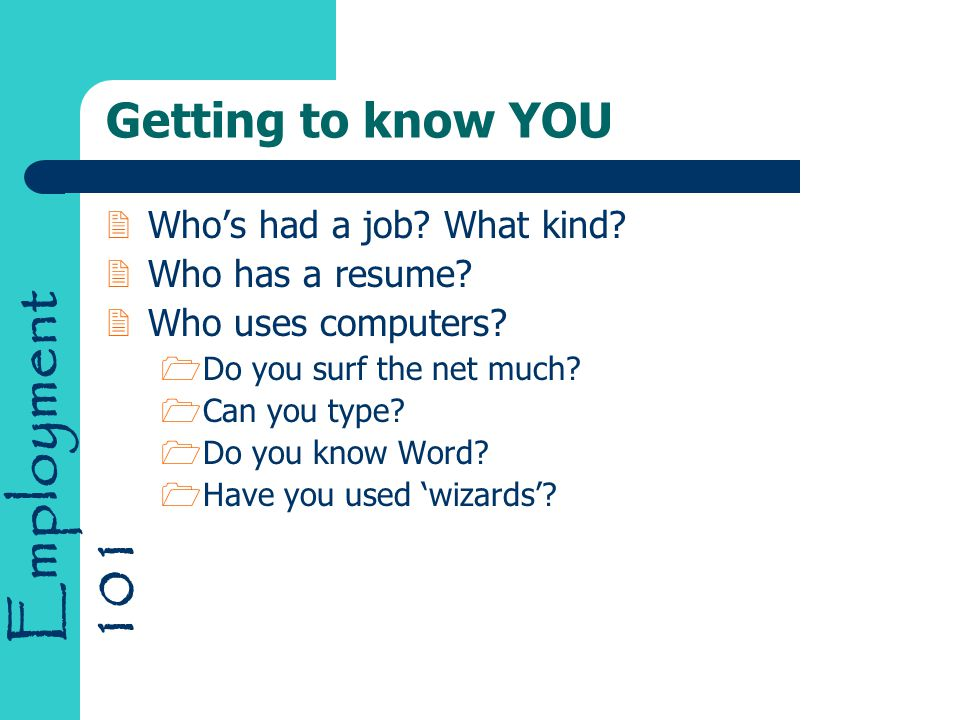 Employment 101 Getting to know YOU 2Who's had a job? What kind? 2Who has a resume? 2Who uses computers? 1Do you surf the net much? 1Can you type? 1Do