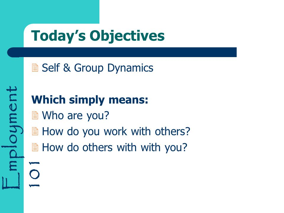Employment 101 Today's Objectives 2Self & Group Dynamics Which simply means: 2Who are you? 2How do you work with others? 2How do others with with you?
