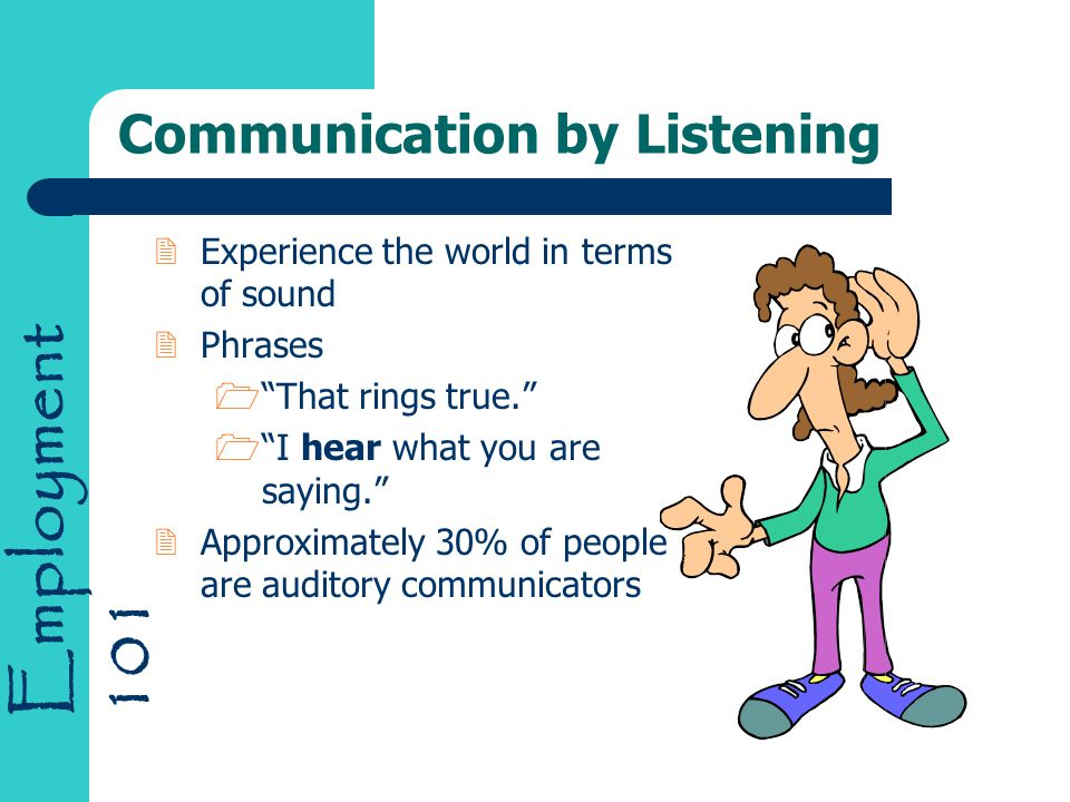 Employment 101 Communication by Listening 2 Experience the world in terms of sound 2 Phrases 1 That rings true. 1 I hear what you are saying. 2 Approximately 30% of people are auditory communicators