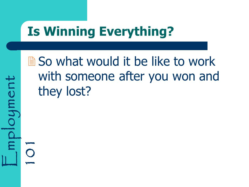 Employment 101 Is Winning Everything? 2So what would it be like to work with someone after you won and they lost?