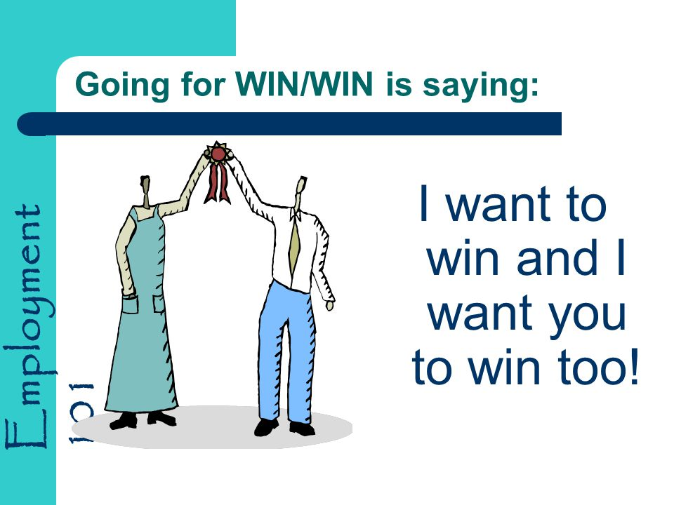 Employment 101 Going for WIN/WIN is saying: I want to win and I want you to win too!