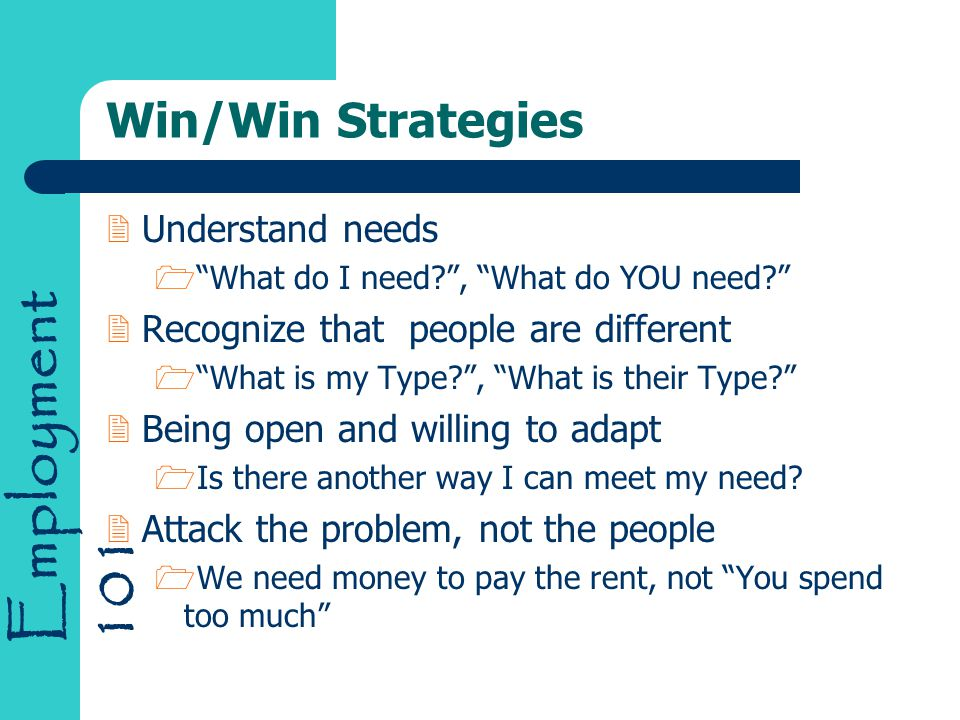 Employment 101 Win/Win Strategies 2Understand needs 1 What do I need , What do YOU need 2Recognize that people are different 1 What is my Type , What is their Type 2Being open and willing to adapt 1Is there another way I can meet my need.