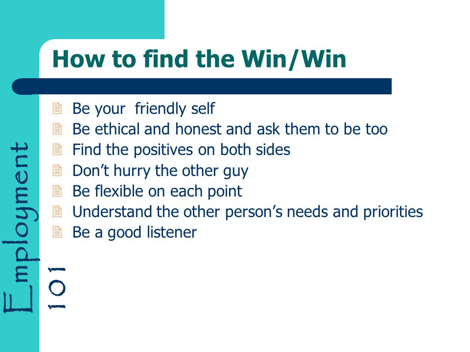 Employment 101 How to find the Win/Win 2Be your friendly self 2Be ethical and honest and ask them to be too 2Find the positives on both sides 2Don't h