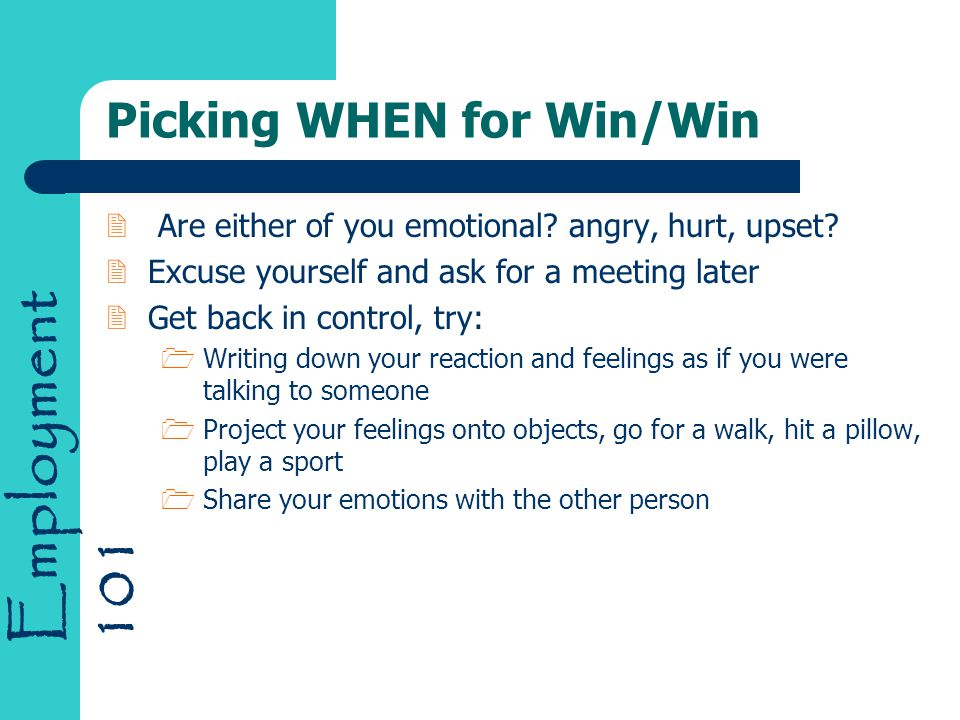 Employment 101 Picking WHEN for Win/Win 2 Are either of you emotional? angry, hurt, upset? 2Excuse yourself and ask for a meeting later 2Get back in c