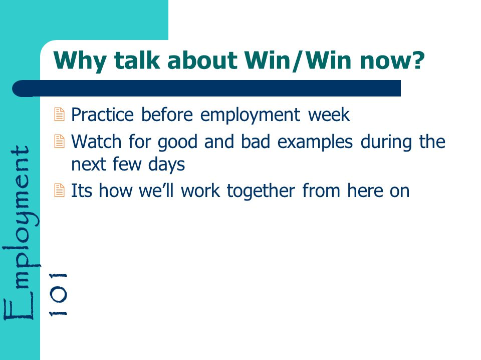 Employment 101 Why talk about Win/Win now? 2Practice before employment week 2Watch for good and bad examples during the next few days 2Its how we'll w