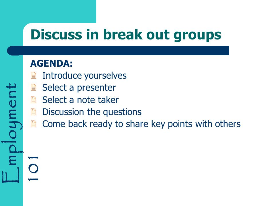 Employment 101 Discuss in break out groups AGENDA: 2Introduce yourselves 2Select a presenter 2Select a note taker 2Discussion the questions 2Come back