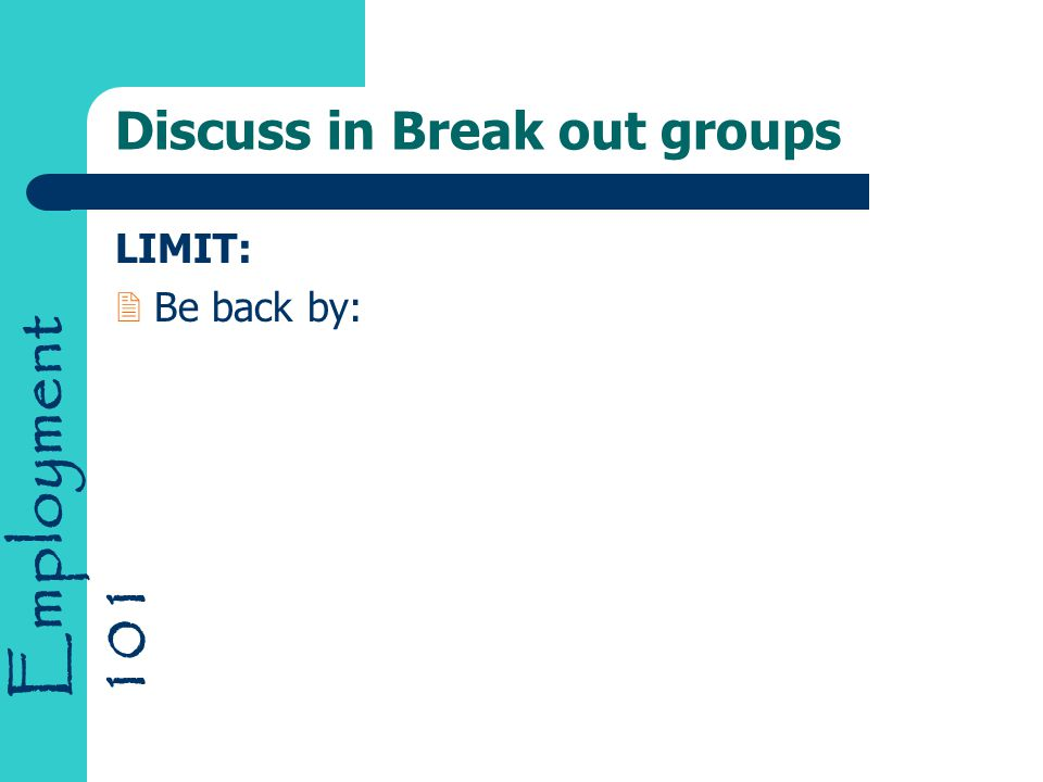 Employment 101 Discuss in Break out groups LIMIT: 2Be back by: