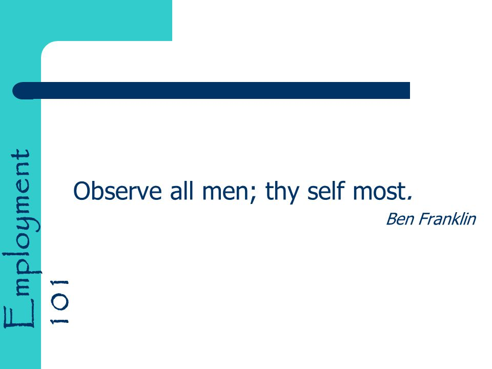 Employment 101 Observe all men; thy self most. Ben Franklin