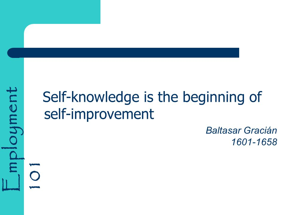 Employment 101 Self-knowledge is the beginning of self-improvement Baltasar Gracián 1601-1658