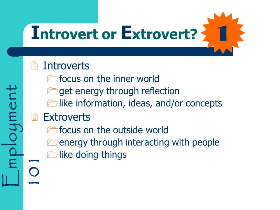 Employment 101 1 I ntrovert or E xtrovert? 2Introverts 1focus on the inner world 1get energy through reflection 1like information, ideas, and/or conce