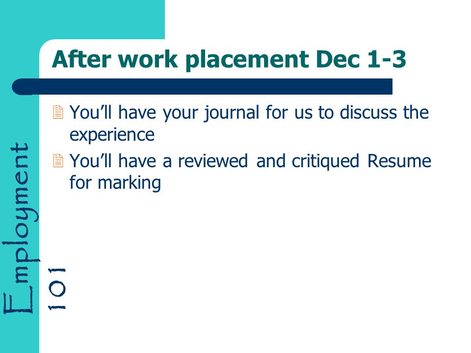 Employment 101 After work placement Dec 1-3 2You'll have your journal for us to discuss the experience 2You'll have a reviewed and critiqued Resume for marking