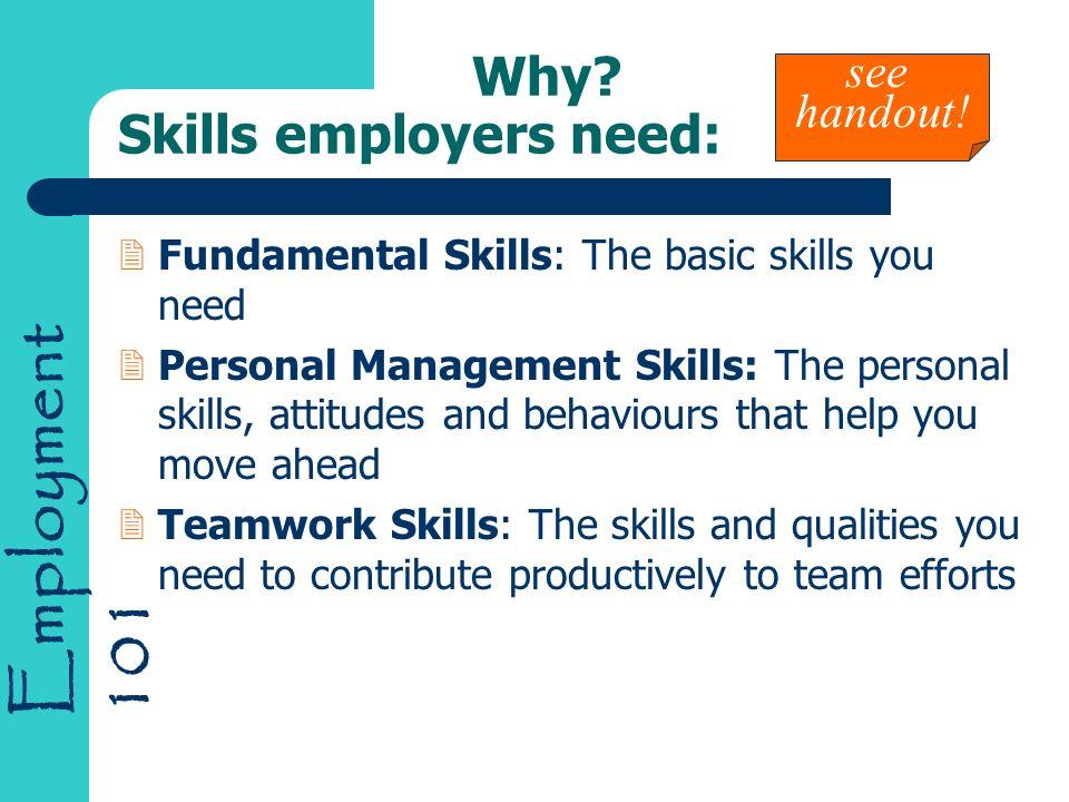 Employment 101 Why? Skills employers need: 2Fundamental Skills: The basic skills you need 2Personal Management Skills: The personal skills, attitudes
