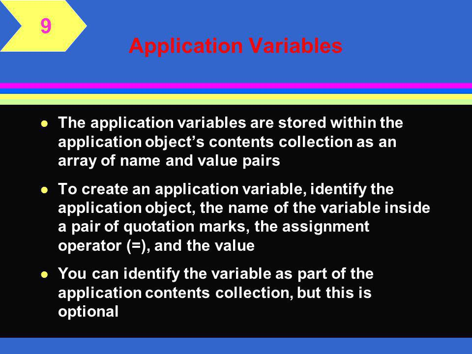 The Application Object 9 l The application starts when the first user accesses a page with the.asp file extension l When the application starts, the Application_OnStart subroutine is executed l This subroutine can be used to initialize application variables l Application-level variables can keep track of information across multiple users within the same application