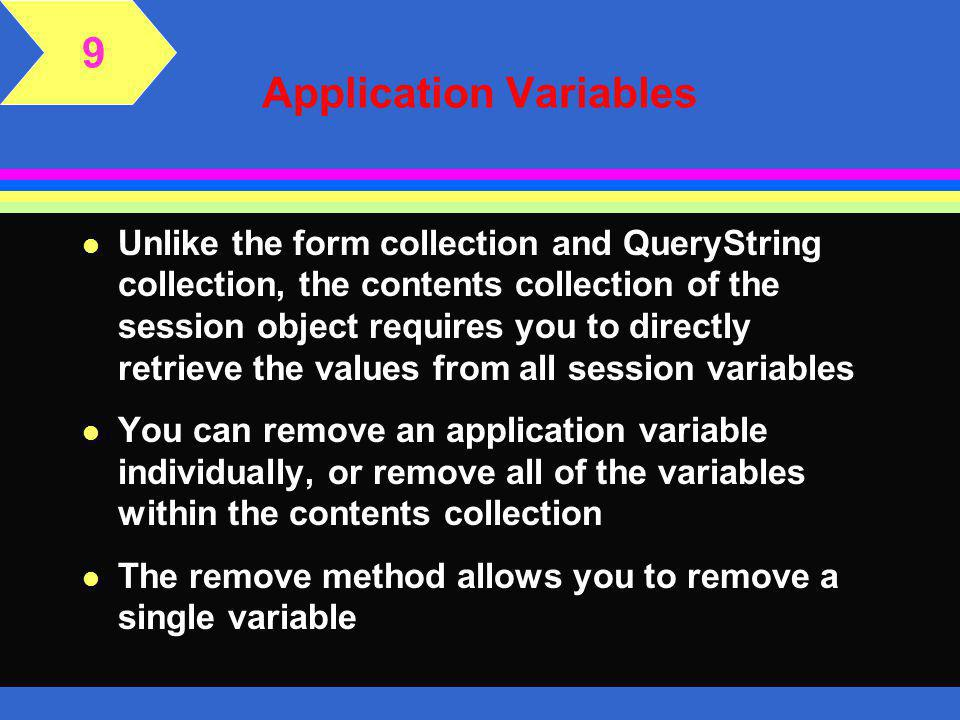 Application Variables l The application variables are stored within the application object's contents collection as an array of name and value pairs l To create an application variable, identify the application object, the name of the variable inside a pair of quotation marks, the assignment operator (=), and the value l You can identify the variable as part of the application contents collection, but this is optional 9