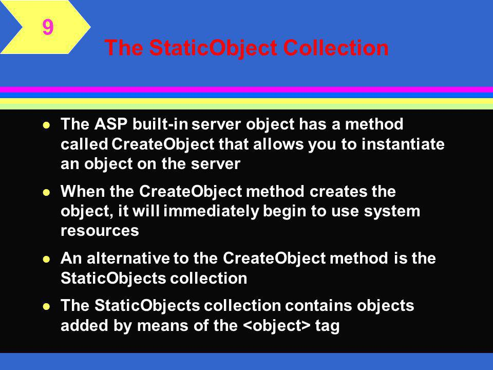 The StaticObject Collection 9 l A component is an executable code that is encapsulated within a dynamic-link library (.dll) or in an executable (.exe) file l After you install a component on the server or client, you can use the objects, properties, methods, and event handlers built within the component l The component must be installed and registered using the RegSvr32 utility on the Web server l Before you can use the properties and methods of these objects, you must instantiate the component