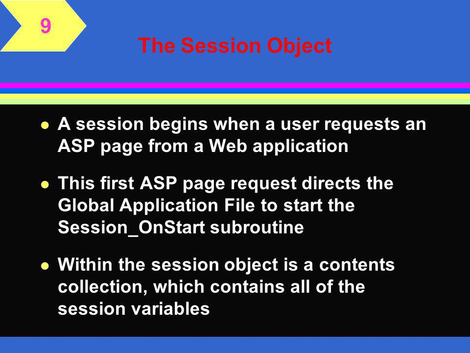 The StaticObject Collection l The application and session object both contain a StaticObjects collection l Application and session objects can be easily misused l If you store many or large objects within the application or session objects, they will consume large amounts of the server's memory resources, which will negatively affect performance on the server l Another common misuse occurs when you store database objects, such as the connection object, within a session object 9