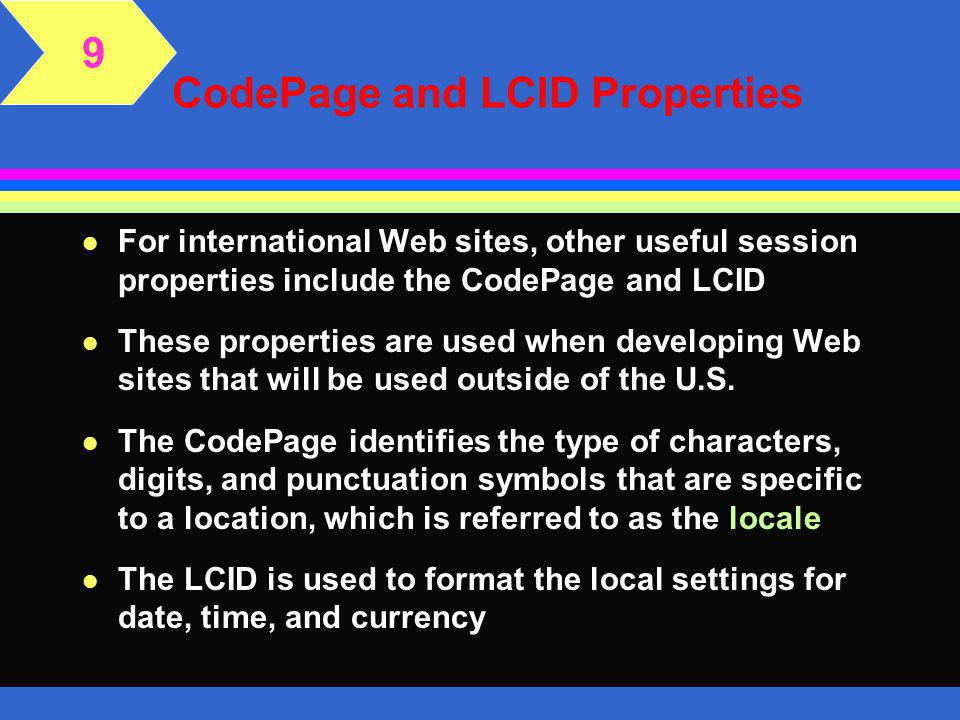 The Abandon Method l The session stops when the session timeout is reached, the user closes the browser, or the session is abandoned l Some browsers keep the session open, even if the user is visiting another Web site l You can force the session to be abandoned by calling the abandon method of the session object l The abandon method stops the session gracefully; its syntax is as follows Session.Abandon 9