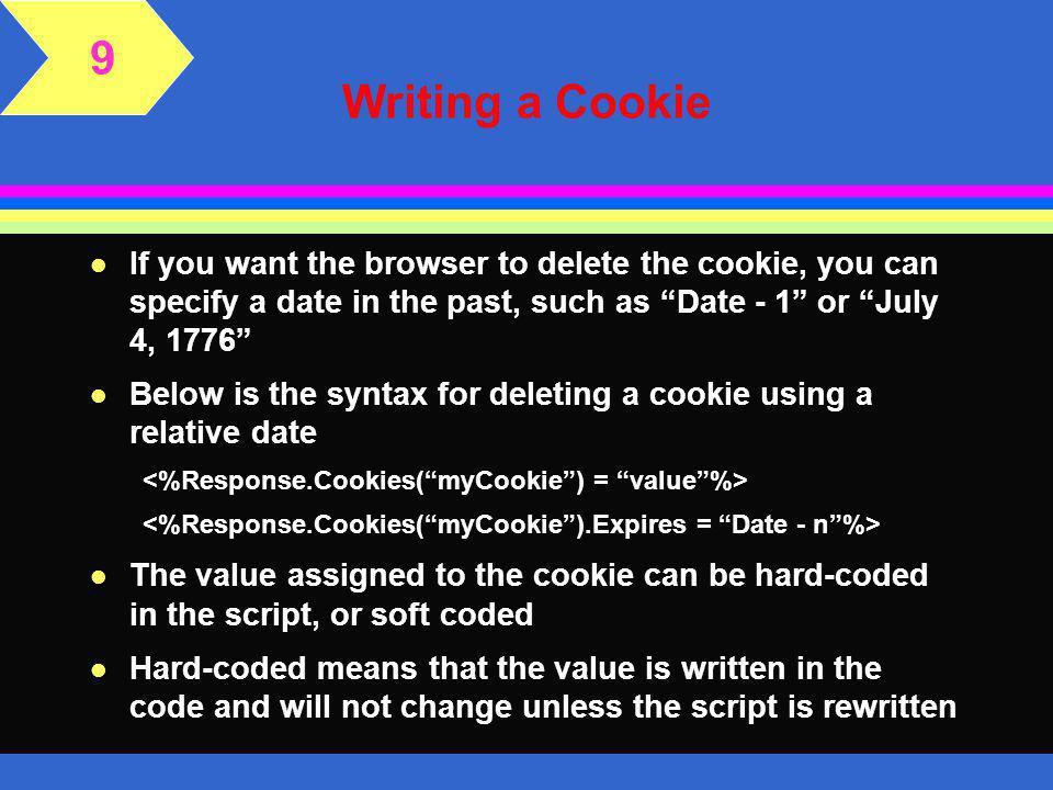 Writing a Cookie l ASP provides a simple method to write and read cookies l Cookies are written using the response objects, and read using the request
