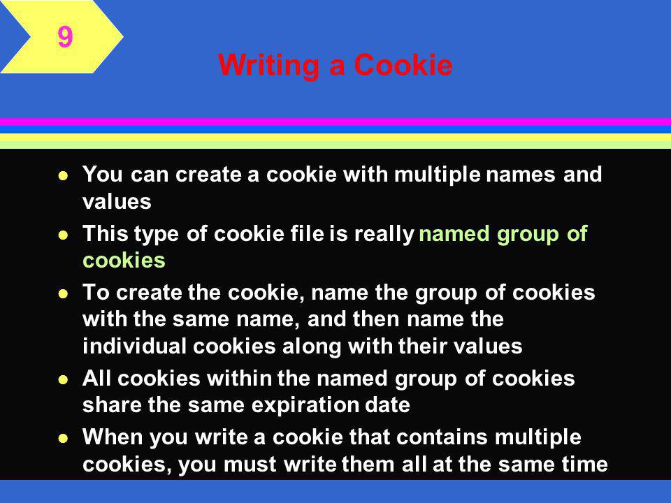 Writing a Cookie l If you want the browser to delete the cookie, you can specify a date in the past, such as Date - 1 or July 4, 1776 l Below is the syntax for deleting a cookie using a relative date l The value assigned to the cookie can be hard-coded in the script, or soft coded l Hard-coded means that the value is written in the code and will not change unless the script is rewritten 9
