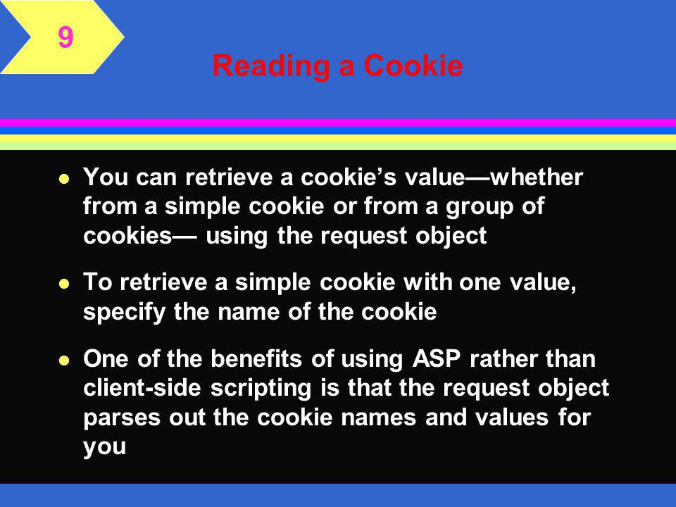 Writing a Cookie l You can create a cookie with multiple names and values l This type of cookie file is really named group of cookies l To create the cookie, name the group of cookies with the same name, and then name the individual cookies along with their values l All cookies within the named group of cookies share the same expiration date l When you write a cookie that contains multiple cookies, you must write them all at the same time 9
